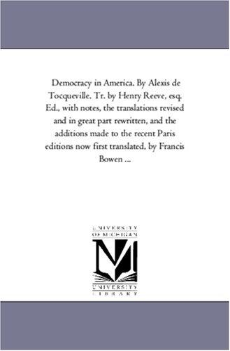Democracy in America. By Alexis de Tocqueville. Tr. by Henry Reeve, esq. Ed., with notes, the translations revised and in great part rewritten, and the … translated, by Francis Bowen …
